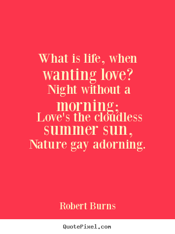 what-is-life-when-wanting-love-night-without-a-morning-loves-the-cloudless-summer-sun-nature-gay-adorning-robert-burns